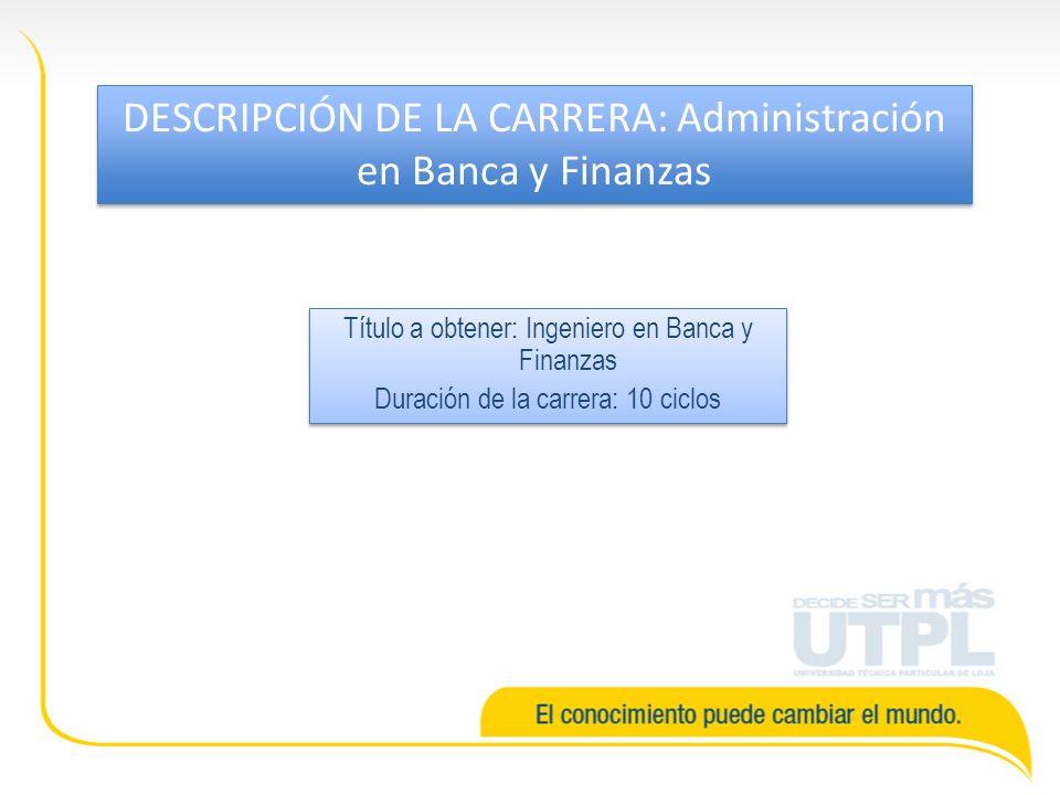 Título a obtener: Ingeniero en Banca y Finanzas Duración de la carrera: 10 ciclos Título a obtener: Ingeniero en Banca y Finanzas Duración de la carrera: 10 ciclos DESCRIPCIÓN DE LA CARRERA: Administración en Banca y Finanzas