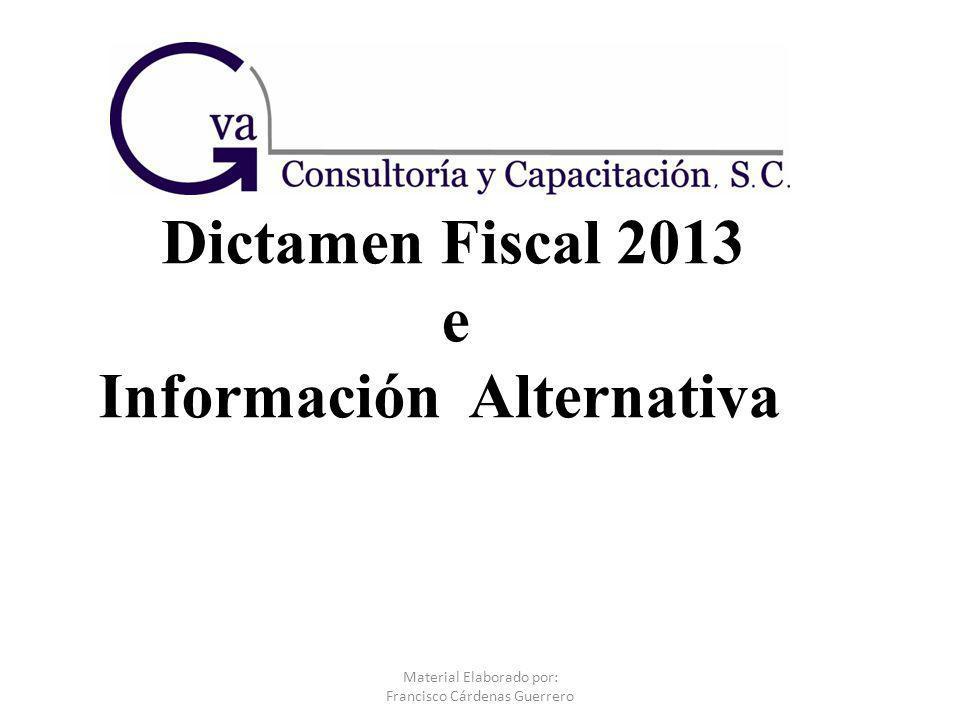 Dictamen Fiscal 2013 e Información Alternativa Material Elaborado por: Francisco Cárdenas Guerrero