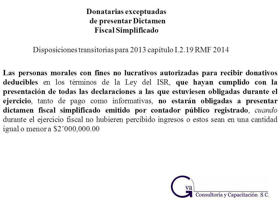 Donatarias exceptuadas de presentar Dictamen Fiscal Simplificado Disposiciones transitorias para 2013 capítulo I.2.19 RMF 2014 Las personas morales co