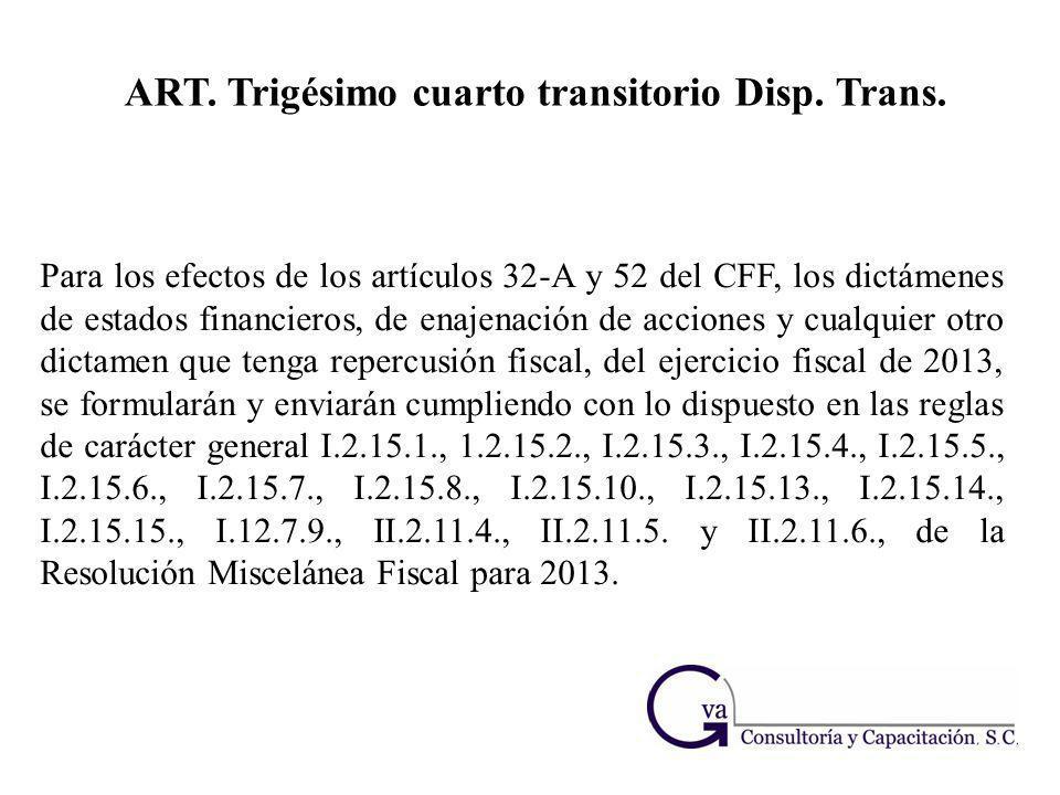 ART. Trigésimo cuarto transitorio Disp. Trans. Para los efectos de los artículos 32-A y 52 del CFF, los dictámenes de estados financieros, de enajenac
