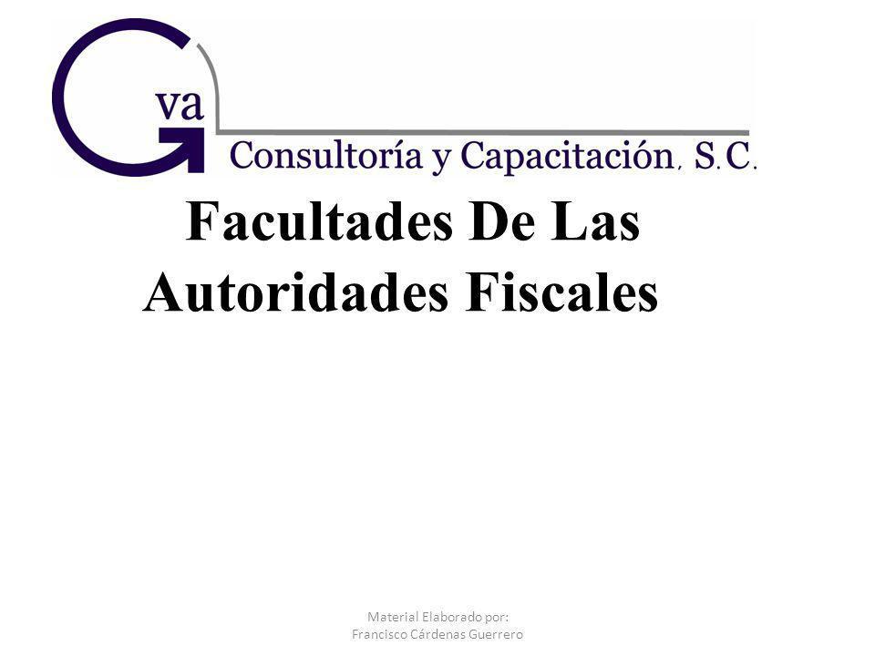 Facultades De Las Autoridades Fiscales Material Elaborado por: Francisco Cárdenas Guerrero