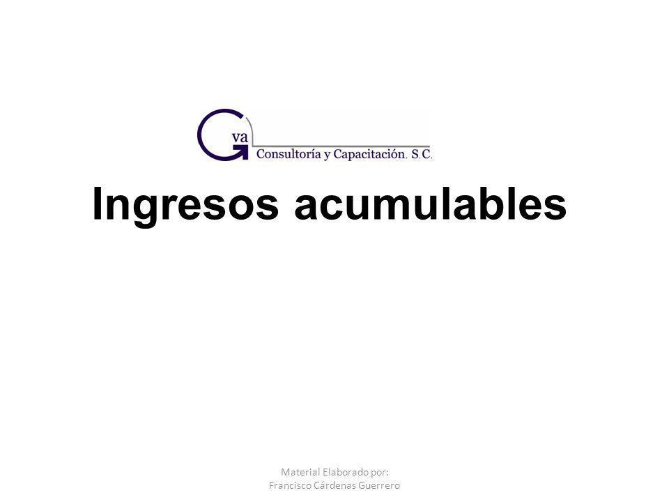 Ingresos acumulables Material Elaborado por: Francisco Cárdenas Guerrero