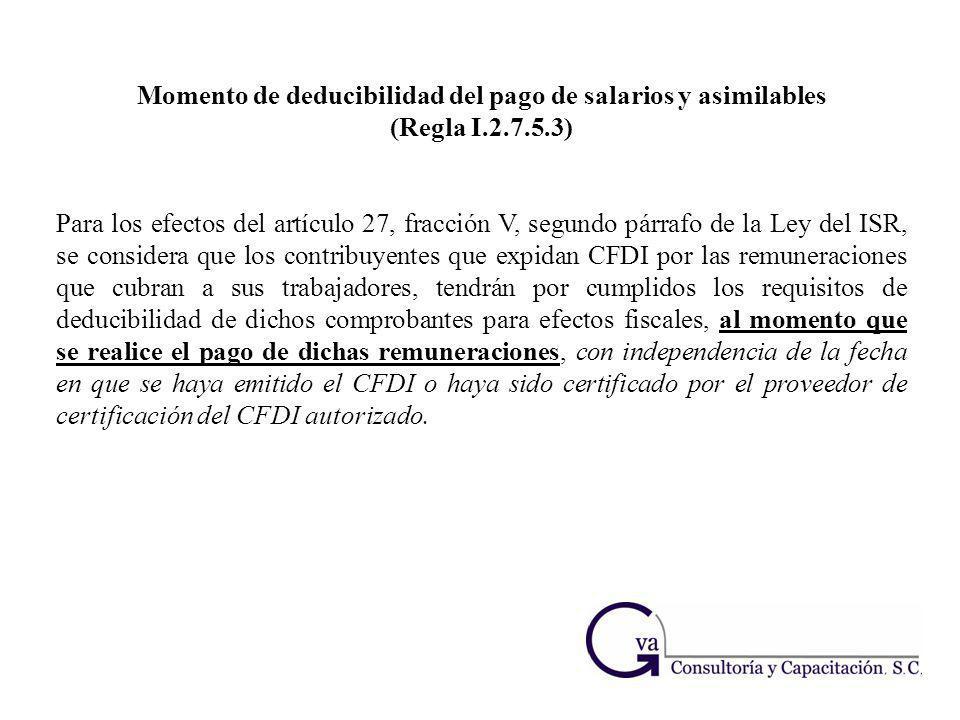 Momento de deducibilidad del pago de salarios y asimilables (Regla I.2.7.5.3) Para los efectos del artículo 27, fracción V, segundo párrafo de la Ley