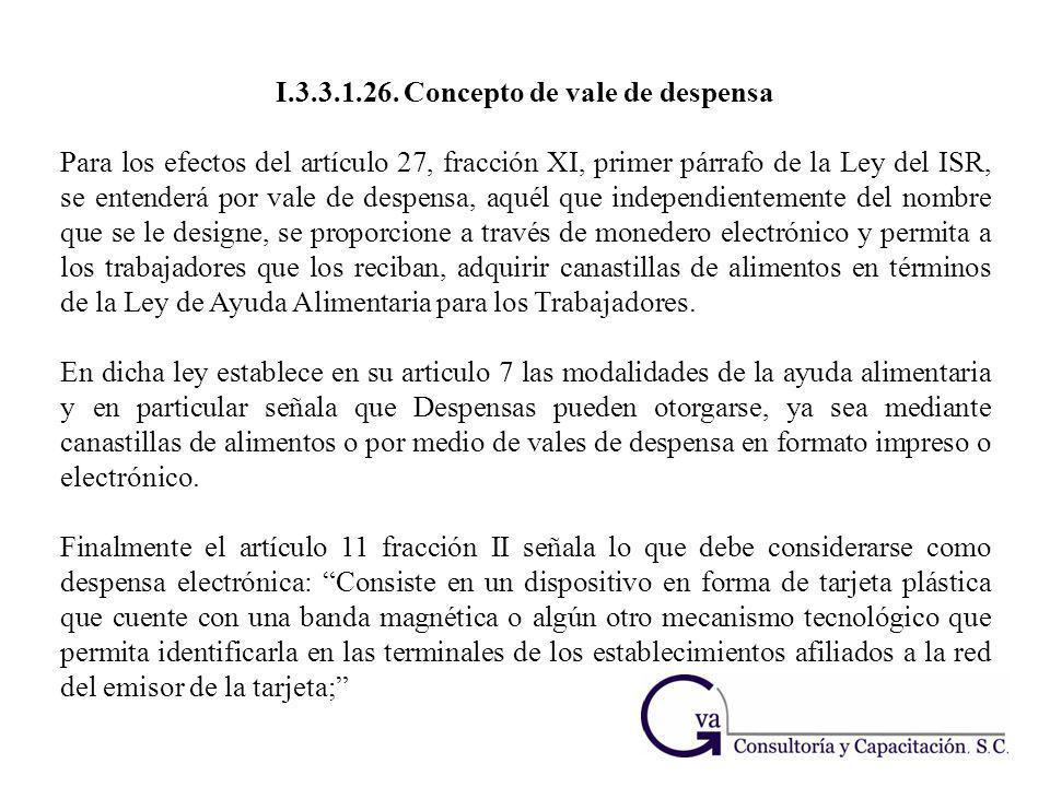 I.3.3.1.26. Concepto de vale de despensa Para los efectos del artículo 27, fracción XI, primer párrafo de la Ley del ISR, se entenderá por vale de des