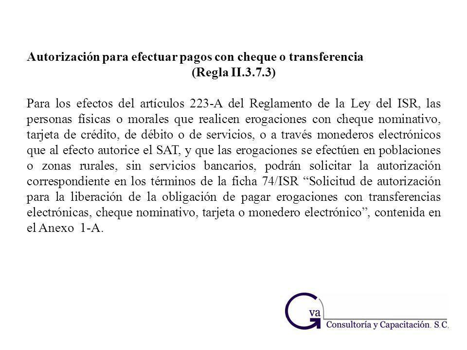 Autorización para efectuar pagos con cheque o transferencia (Regla II.3.7.3) Para los efectos del artículos 223-A del Reglamento de la Ley del ISR, la
