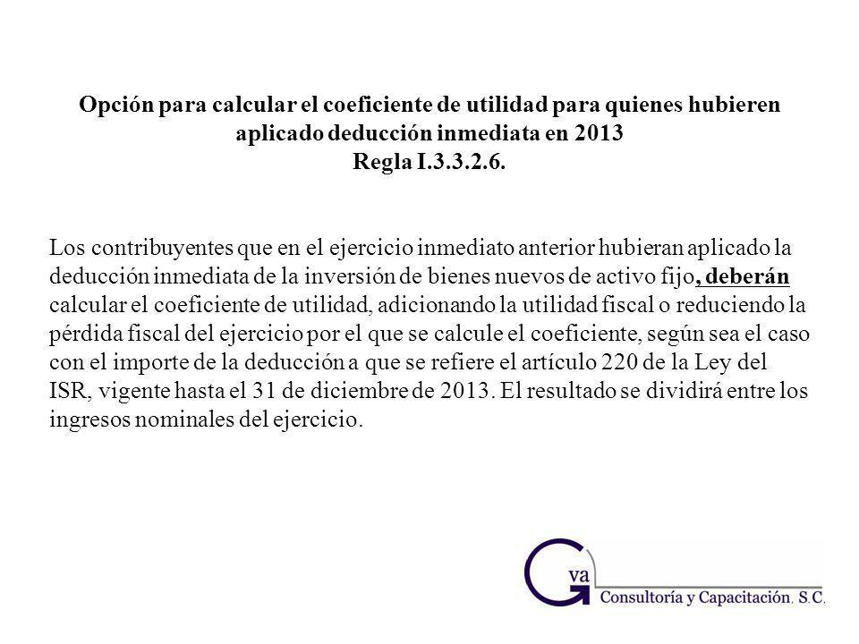Opción para calcular el coeficiente de utilidad para quienes hubieren aplicado deducción inmediata en 2013 Regla I.3.3.2.6. Los contribuyentes que en