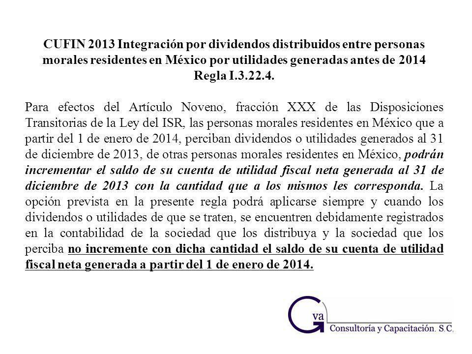 CUFIN 2013 Integración por dividendos distribuidos entre personas morales residentes en México por utilidades generadas antes de 2014 Regla I.3.22.4.
