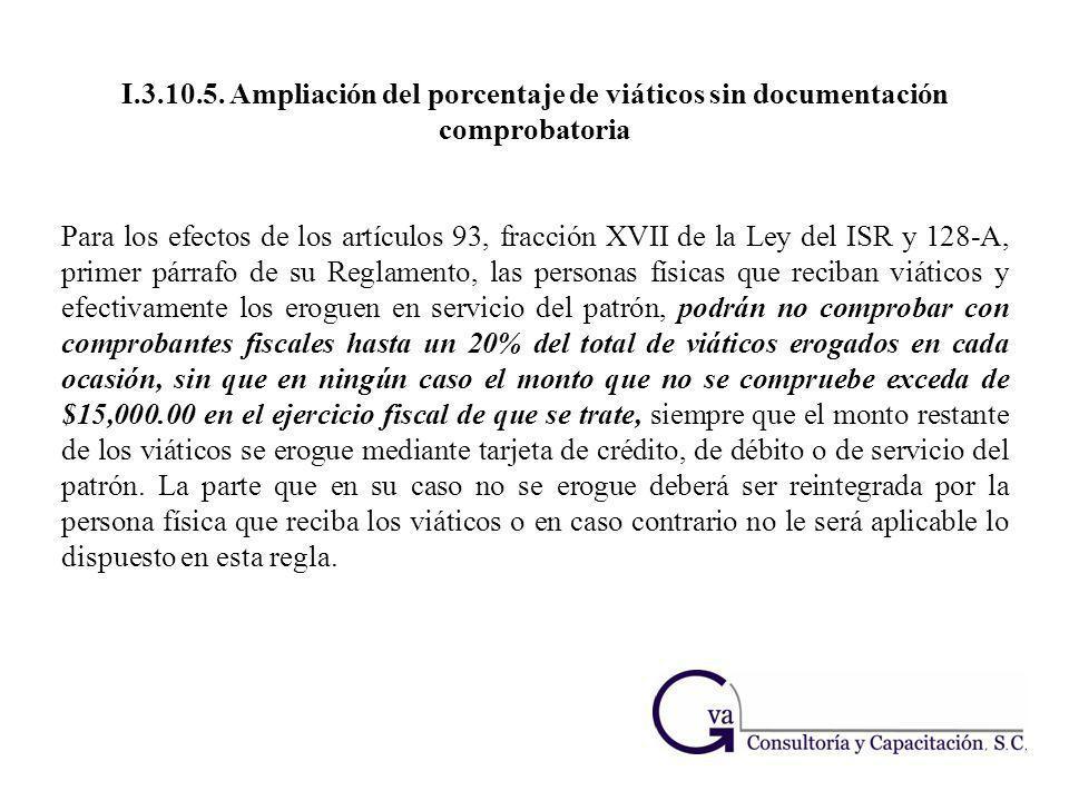 I.3.10.5. Ampliación del porcentaje de viáticos sin documentación comprobatoria Para los efectos de los artículos 93, fracción XVII de la Ley del ISR
