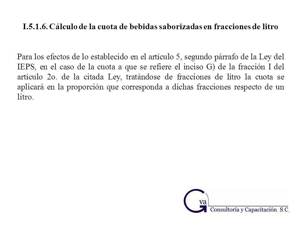 I.5.1.6. Cálculo de la cuota de bebidas saborizadas en fracciones de litro Para los efectos de lo establecido en el artículo 5, segundo párrafo de la