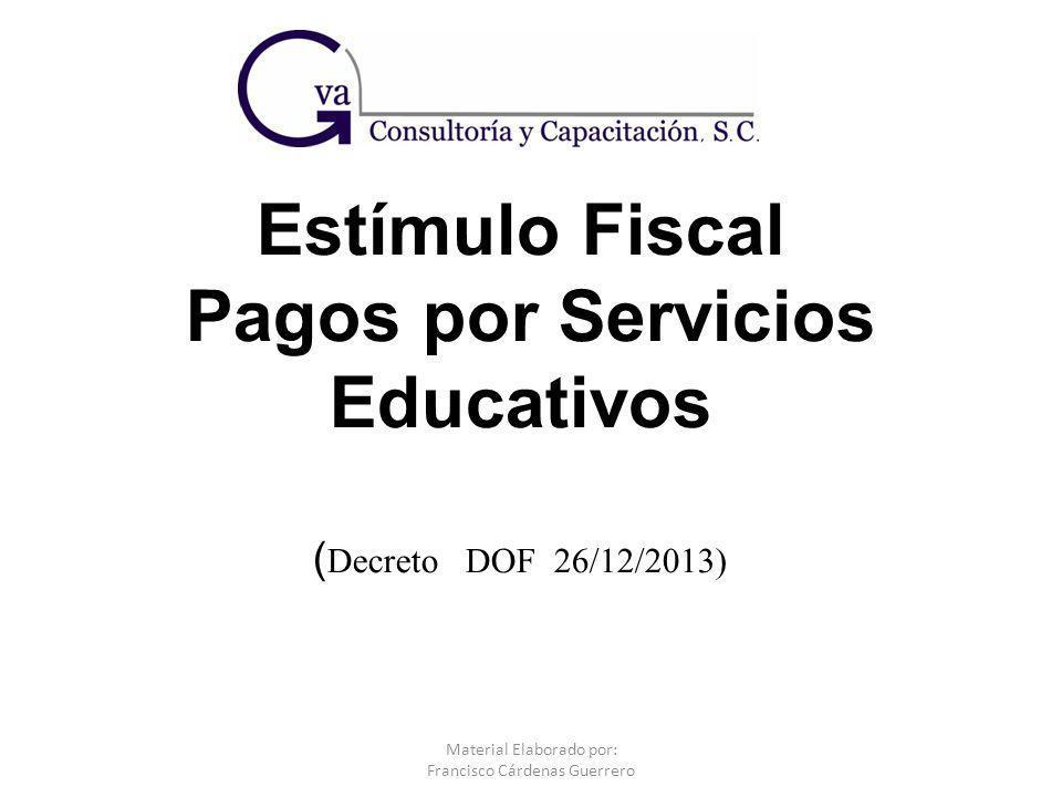 Estímulo Fiscal Pagos por Servicios Educativos ( Decreto DOF 26/12/2013) Material Elaborado por: Francisco Cárdenas Guerrero