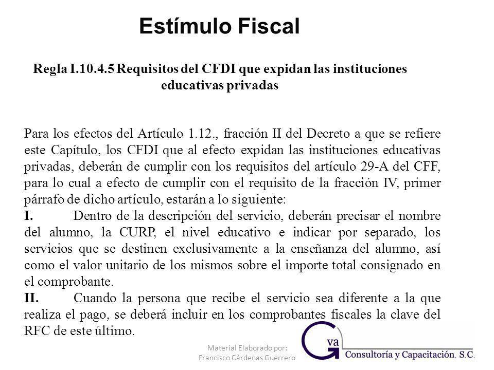 Regla I.10.4.5 Requisitos del CFDI que expidan las instituciones educativas privadas Material Elaborado por: Francisco Cárdenas Guerrero Para los efec