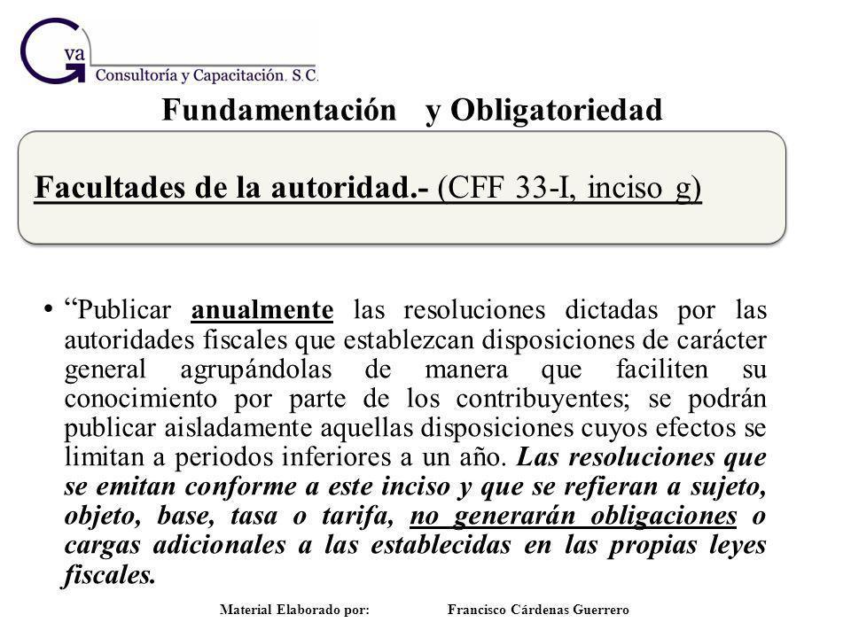 Fundamentación y Obligatoriedad Material Elaborado por: Francisco Cárdenas Guerrero Facultades de la autoridad.- (CFF 33-I, inciso g) Publicar anualme