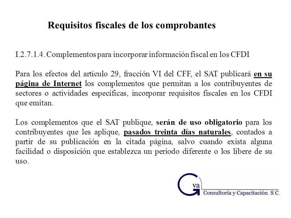 I.2.7.1.4. Complementos para incorporar información fiscal en los CFDI Para los efectos del artículo 29, fracción VI del CFF, el SAT publicará en su p