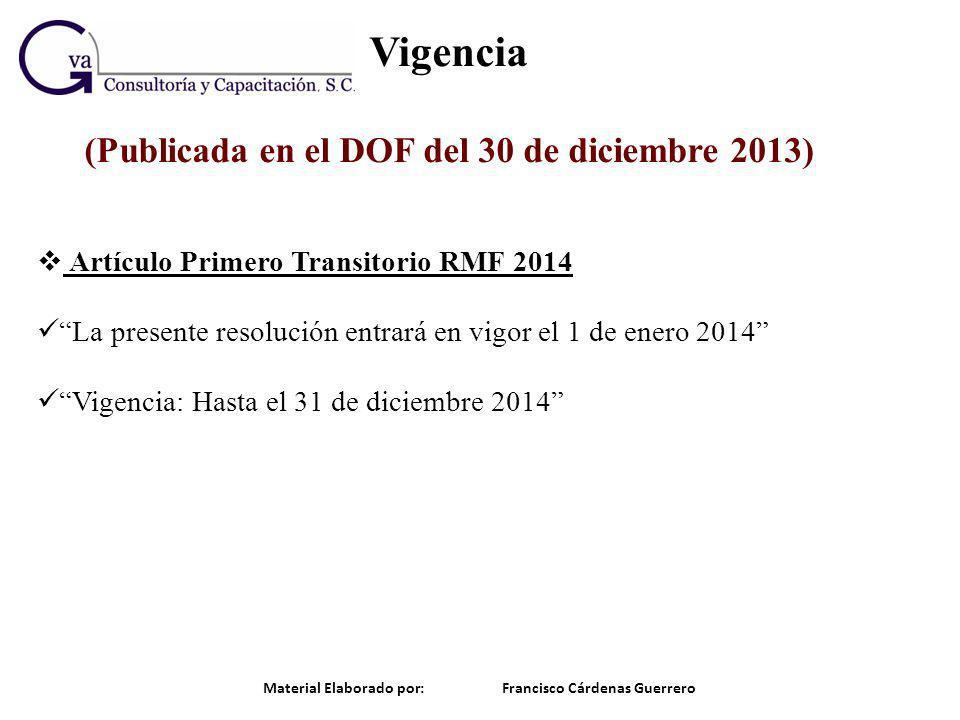 Vigencia (Publicada en el DOF del 30 de diciembre 2013) Material Elaborado por: Francisco Cárdenas Guerrero Artículo Primero Transitorio RMF 2014 La p