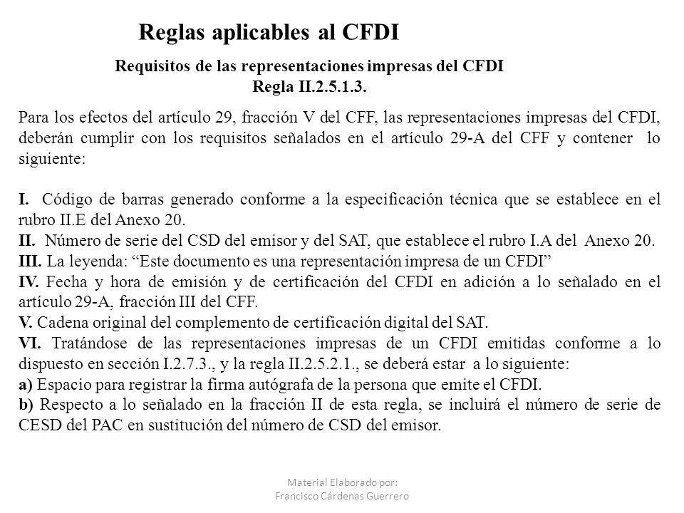 Requisitos de las representaciones impresas del CFDI Regla II.2.5.1.3. Material Elaborado por: Francisco Cárdenas Guerrero Para los efectos del artícu