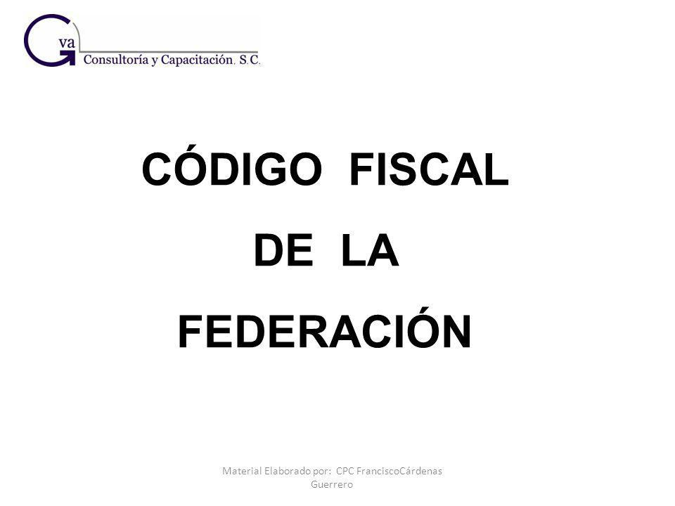 Material Elaborado por: CPC FranciscoCárdenas Guerrero CÓDIGO FISCAL DE LA FEDERACIÓN