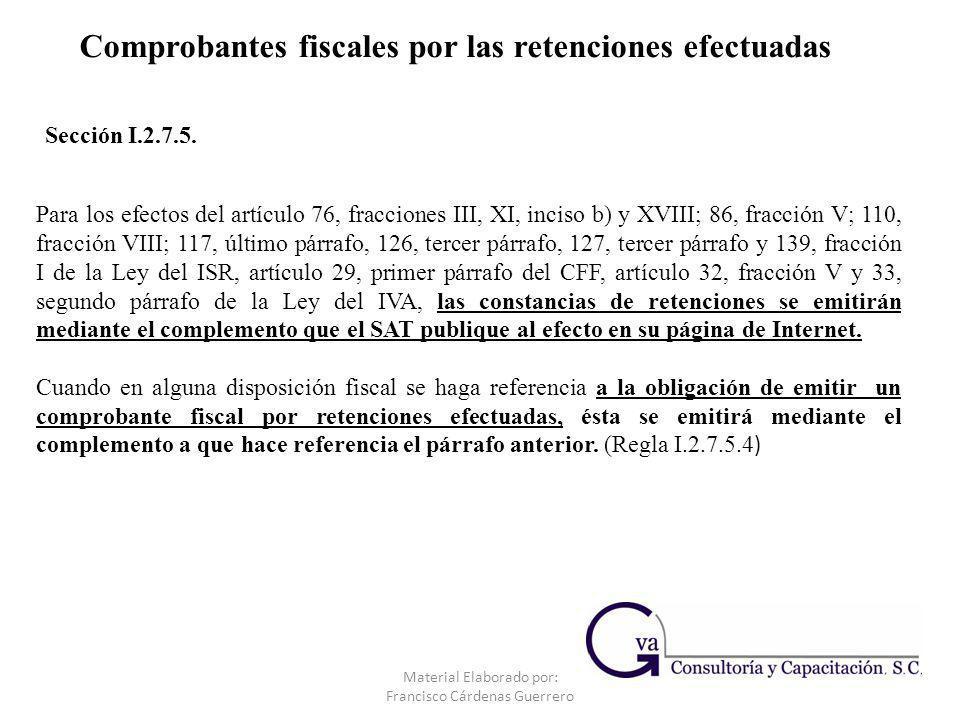 Comprobantes fiscales por las retenciones efectuadas Sección I.2.7.5. Material Elaborado por: Francisco Cárdenas Guerrero Para los efectos del artícul