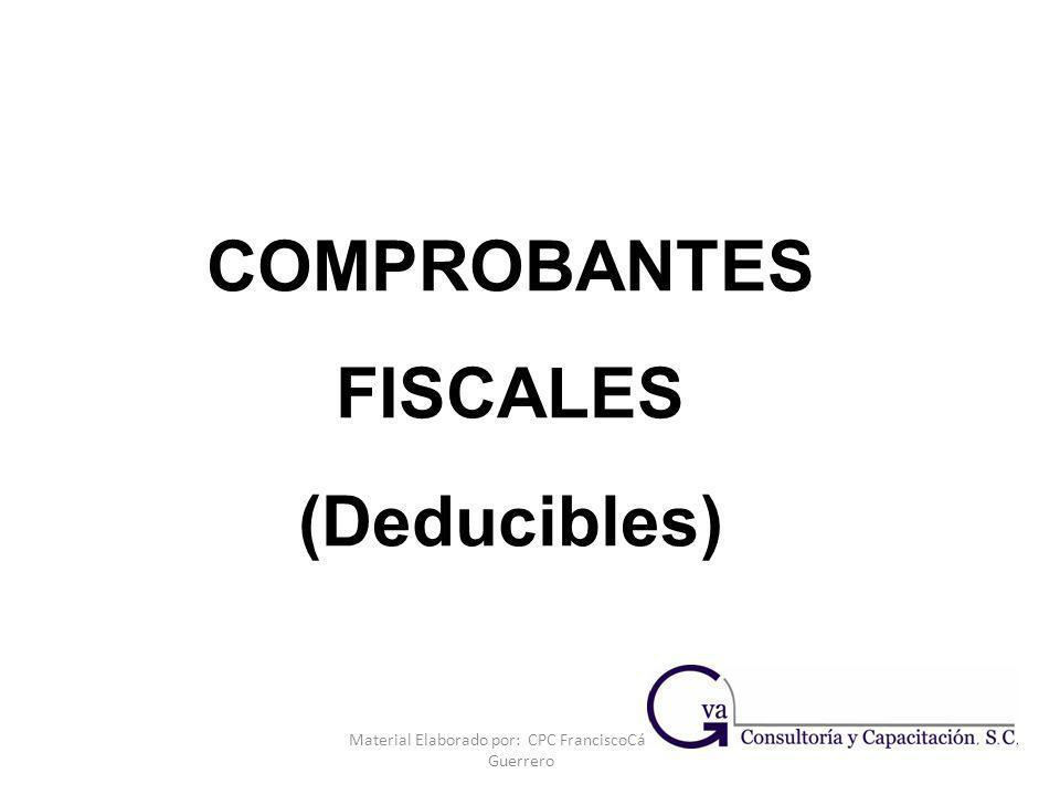 Material Elaborado por: CPC FranciscoCárdenas Guerrero COMPROBANTES FISCALES (Deducibles)
