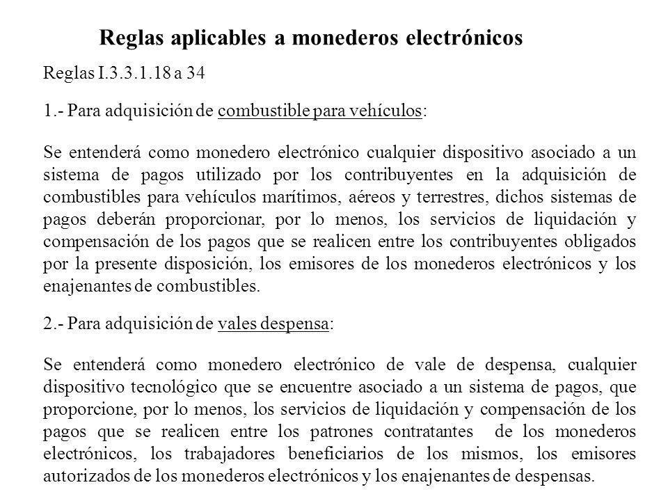 Reglas I.3.3.1.18 a 34 1.- Para adquisición de combustible para vehículos: Se entenderá como monedero electrónico cualquier dispositivo asociado a un