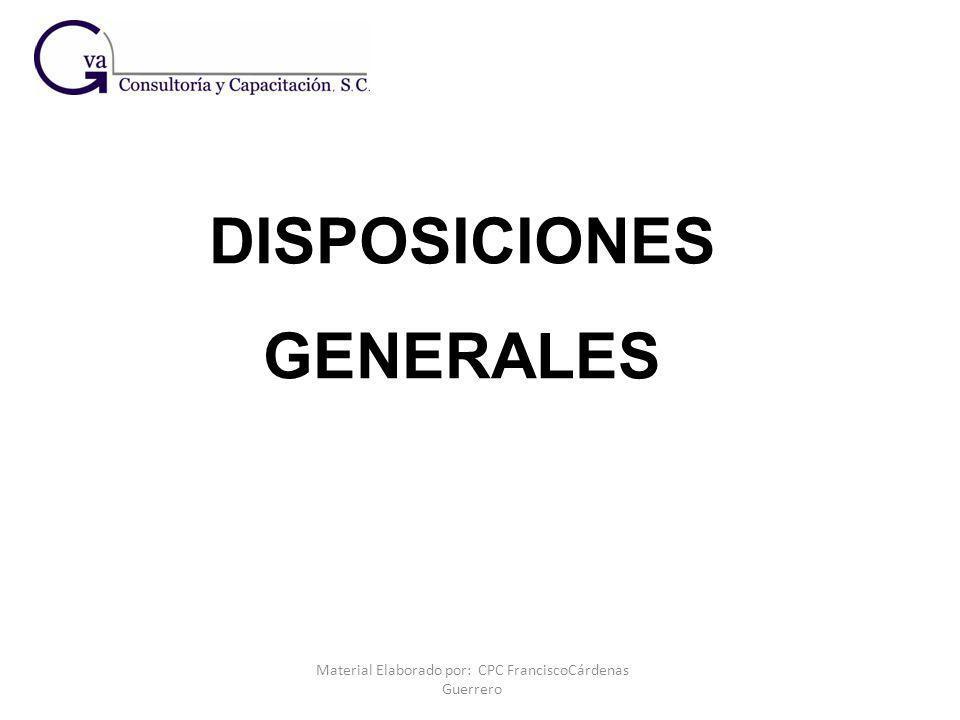Material Elaborado por: CPC FranciscoCárdenas Guerrero DISPOSICIONES GENERALES