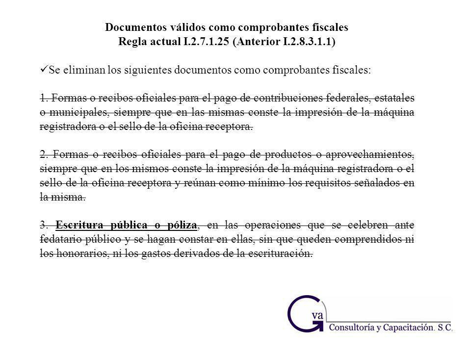 Documentos válidos como comprobantes fiscales Regla actual I.2.7.1.25 (Anterior I.2.8.3.1.1) Se eliminan los siguientes documentos como comprobantes f