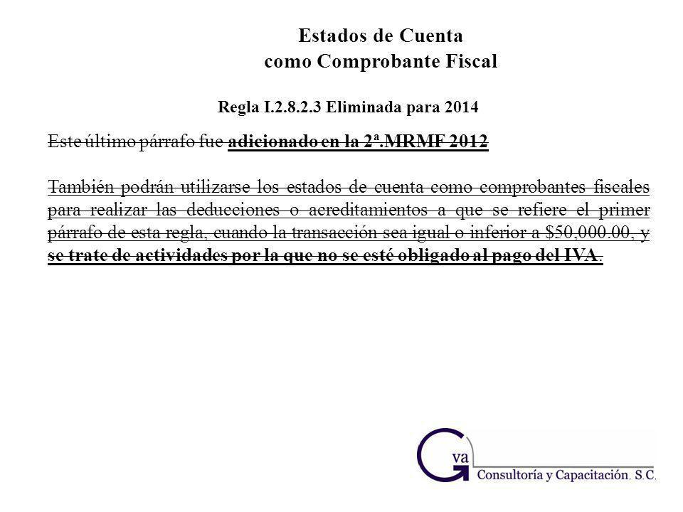 Estados de Cuenta como Comprobante Fiscal Regla I.2.8.2.3 Eliminada para 2014 Este último párrafo fue adicionado en la 2ª.MRMF 2012 También podrán uti