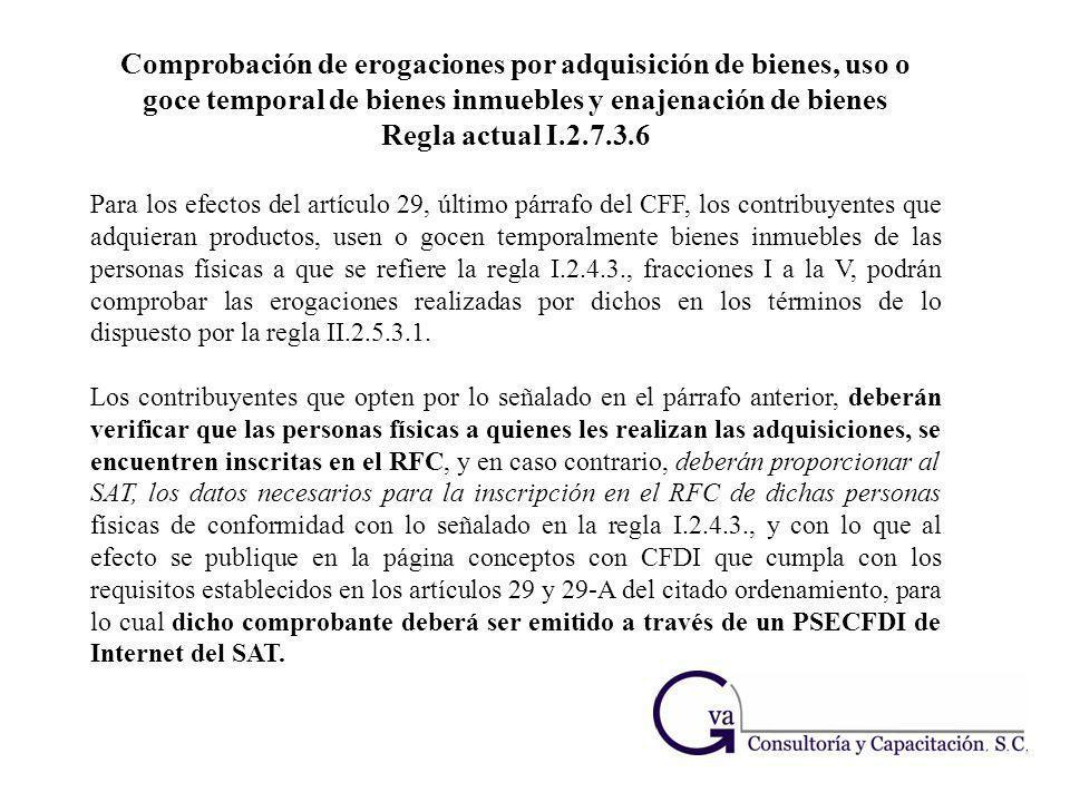 Comprobación de erogaciones por adquisición de bienes, uso o goce temporal de bienes inmuebles y enajenación de bienes Regla actual I.2.7.3.6 Para los