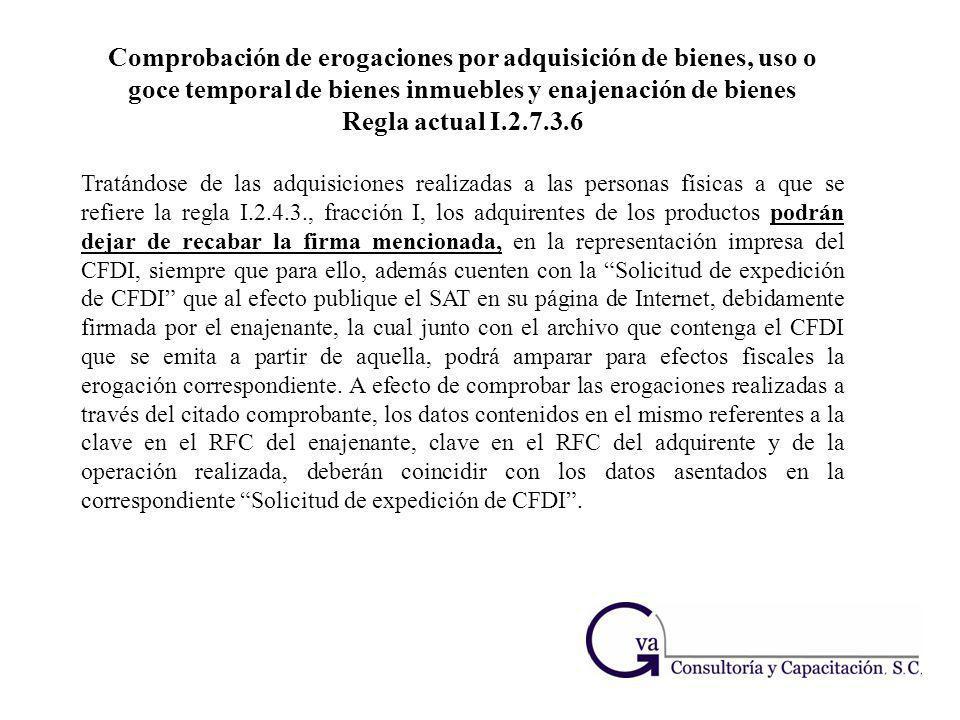 Comprobación de erogaciones por adquisición de bienes, uso o goce temporal de bienes inmuebles y enajenación de bienes Regla actual I.2.7.3.6 Tratándo