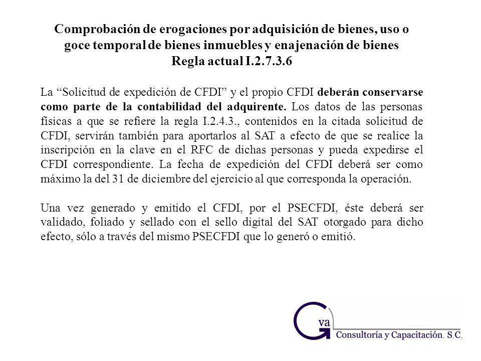 Comprobación de erogaciones por adquisición de bienes, uso o goce temporal de bienes inmuebles y enajenación de bienes Regla actual I.2.7.3.6 La Solic