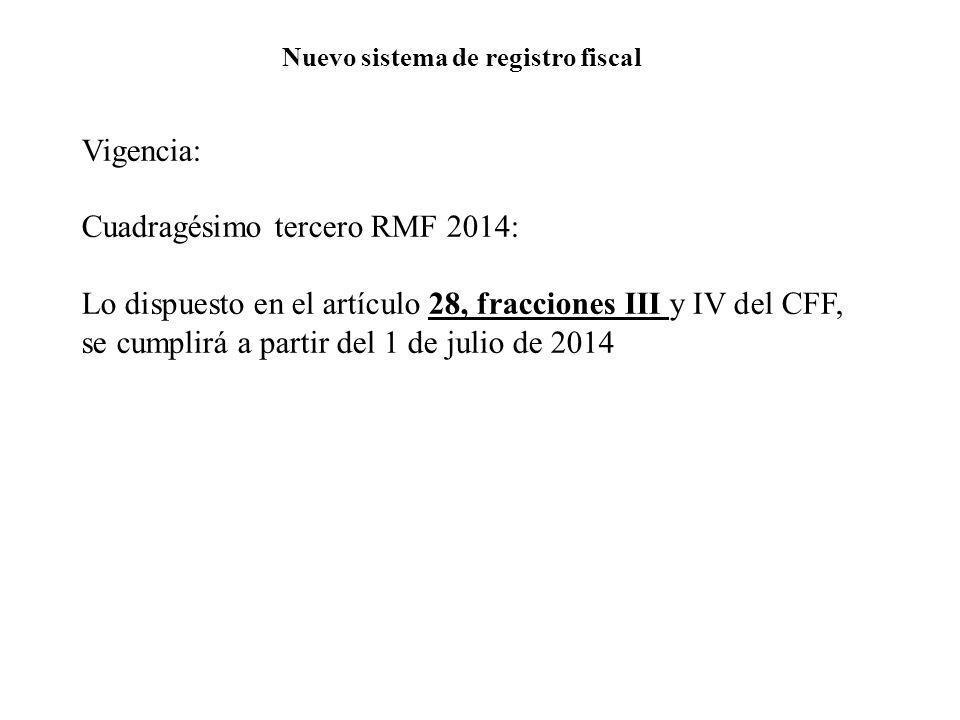 Nuevo sistema de registro fiscal Vigencia: Cuadragésimo tercero RMF 2014: Lo dispuesto en el artículo 28, fracciones III y IV del CFF, se cumplirá a p