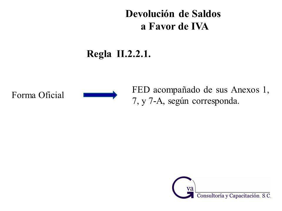 Devolución de Saldos a Favor de IVA Regla II.2.2.1. Forma Oficial FED acompañado de sus Anexos 1, 7, y 7-A, según corresponda.