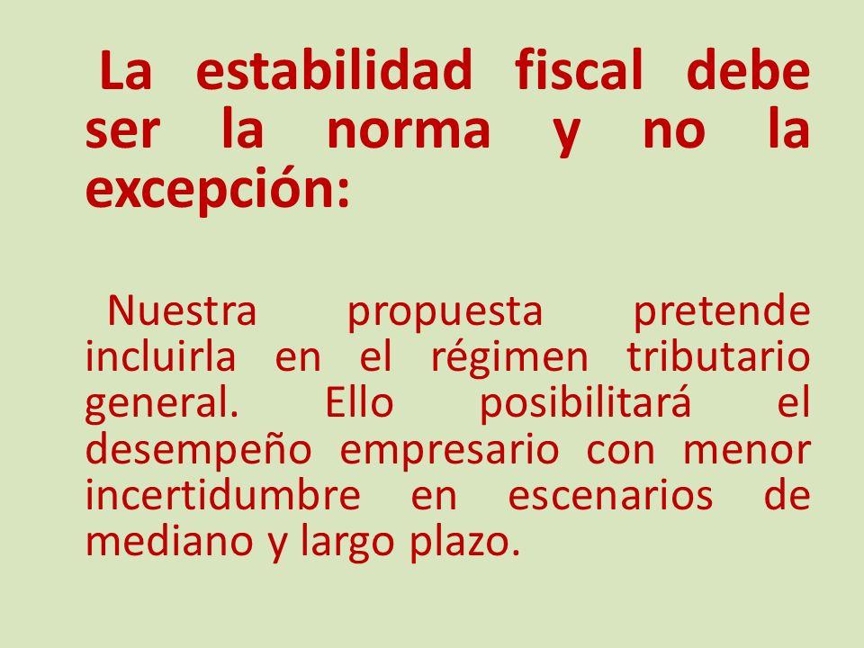 La estabilidad fiscal debe ser la norma y no la excepción: Nuestra propuesta pretende incluirla en el régimen tributario general.