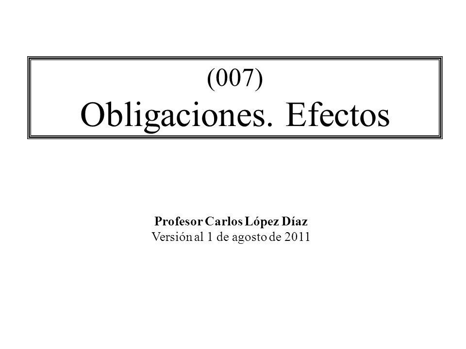 (007) Obligaciones. Efectos Profesor Carlos López Díaz Versión al 1 de agosto de 2011