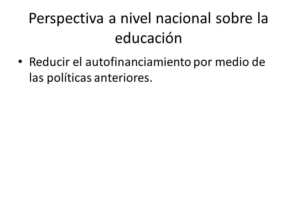 Perspectiva a nivel nacional sobre la educación Reducir el autofinanciamiento por medio de las políticas anteriores.