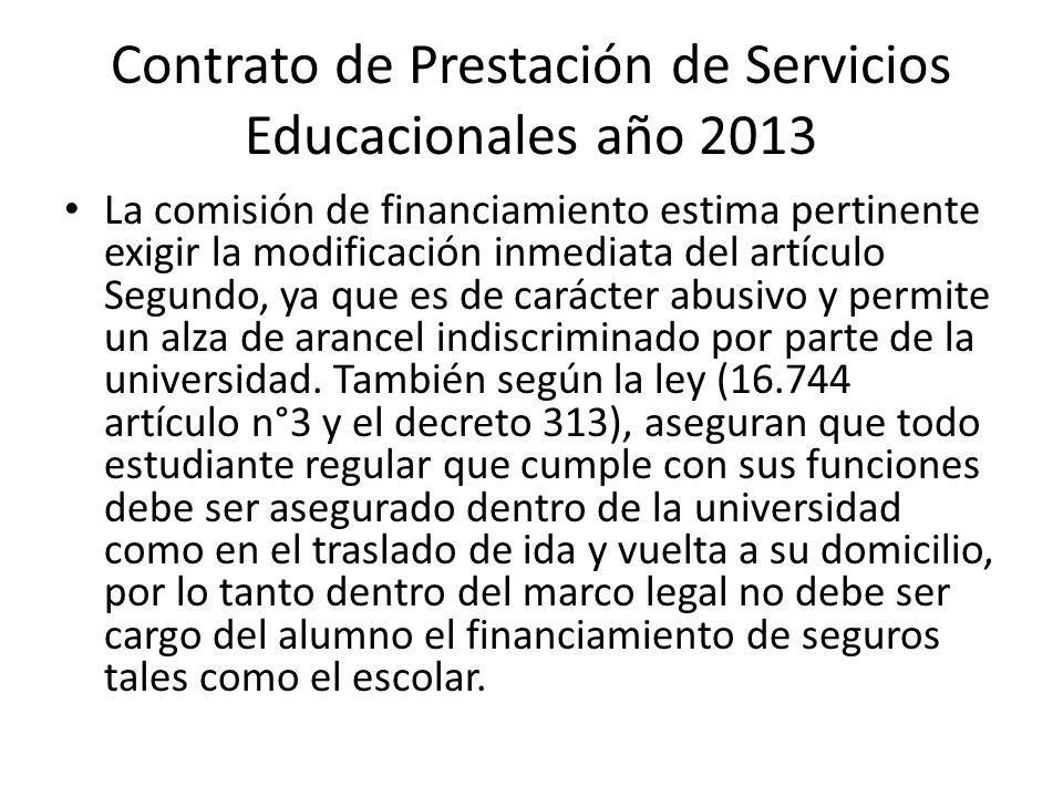 Contrato de Prestación de Servicios Educacionales año 2013 La comisión de financiamiento estima pertinente exigir la modificación inmediata del artículo Segundo, ya que es de carácter abusivo y permite un alza de arancel indiscriminado por parte de la universidad.