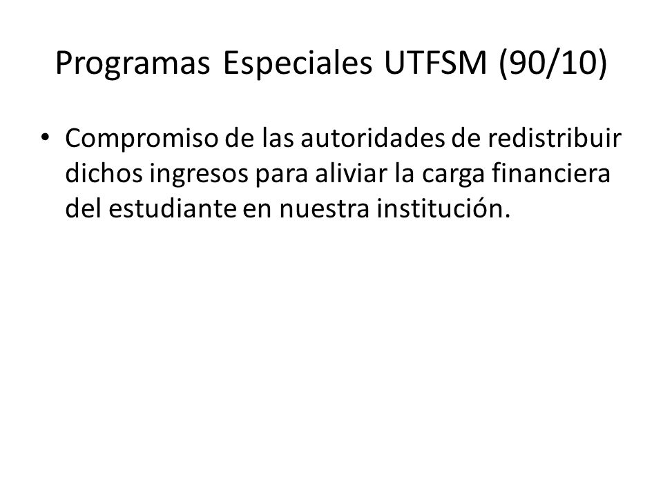 Programas Especiales UTFSM (90/10) Compromiso de las autoridades de redistribuir dichos ingresos para aliviar la carga financiera del estudiante en nuestra institución.