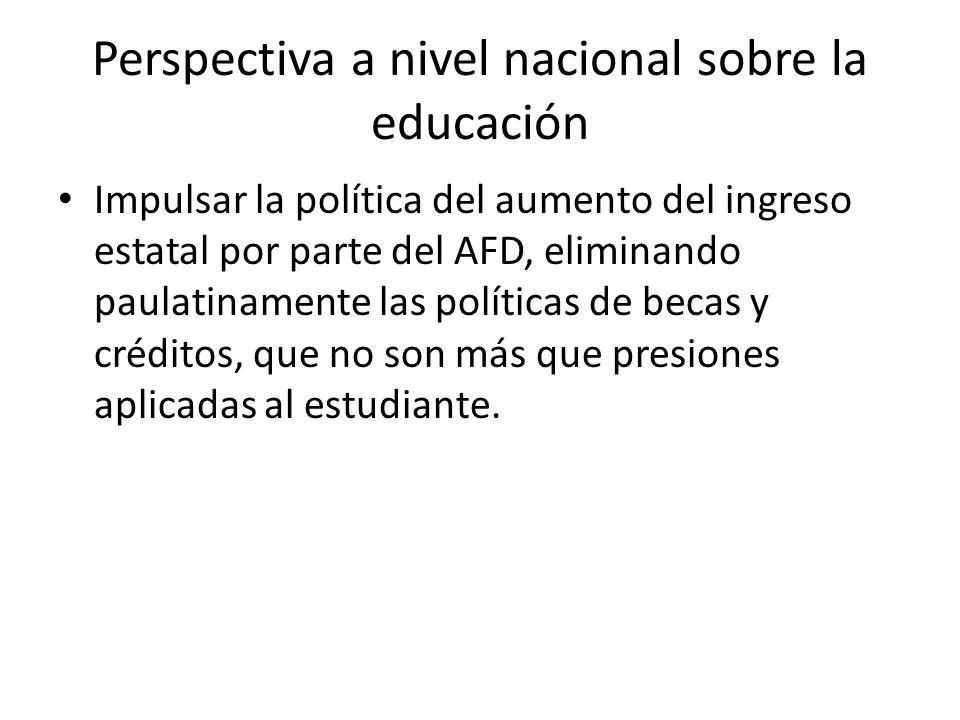 Perspectiva a nivel nacional sobre la educación Impulsar la política del aumento del ingreso estatal por parte del AFD, eliminando paulatinamente las políticas de becas y créditos, que no son más que presiones aplicadas al estudiante.