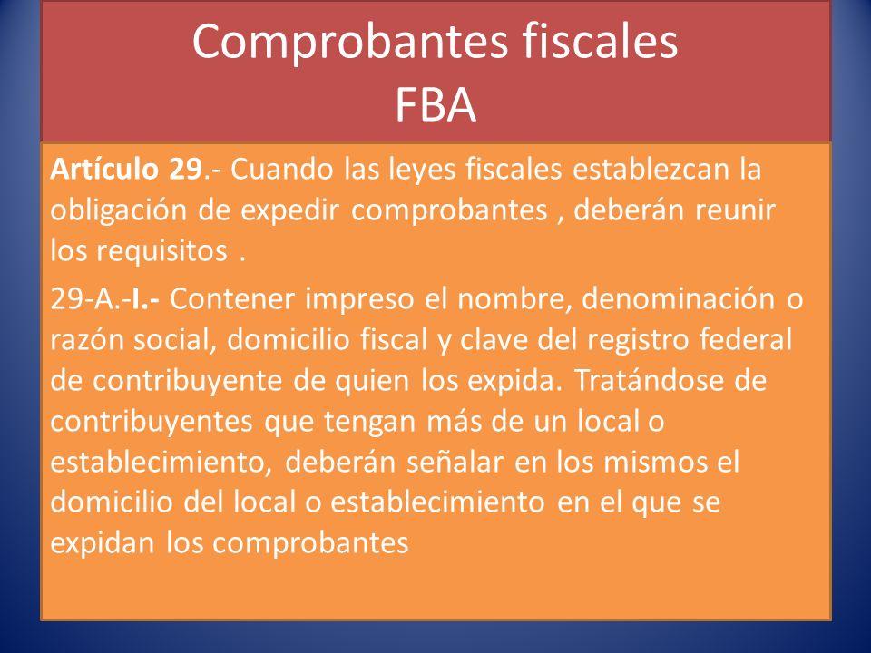 Comprobantes fiscales FBA Artículo 29.- Cuando las leyes fiscales establezcan la obligación de expedir comprobantes, deberán reunir los requisitos.
