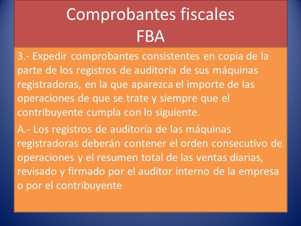 Comprobantes fiscales FBA 3.- Expedir comprobantes consistentes en copia de la parte de los registros de auditoría de sus máquinas registradoras, en la que aparezca el importe de las operaciones de que se trate y siempre que el contribuyente cumpla con lo siguiente.