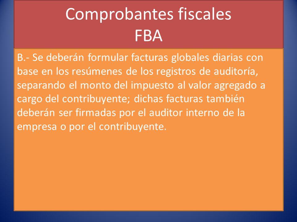 Comprobantes fiscales FBA B.- Se deberán formular facturas globales diarias con base en los resúmenes de los registros de auditoría, separando el monto del impuesto al valor agregado a cargo del contribuyente; dichas facturas también deberán ser firmadas por el auditor interno de la empresa o por el contribuyente.