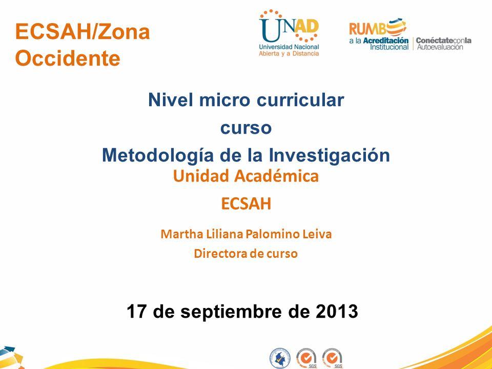 ECSAH/Zona Occidente Nivel micro curricular curso Metodología de la Investigación Unidad Académica ECSAH 17 de septiembre de 2013 Martha Liliana Palom