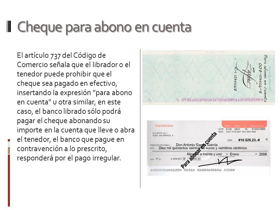 Cheque para abono en cuenta El artículo 737 del Código de Comercio señala que el librador o el tenedor puede prohibir que el cheque sea pagado en efec