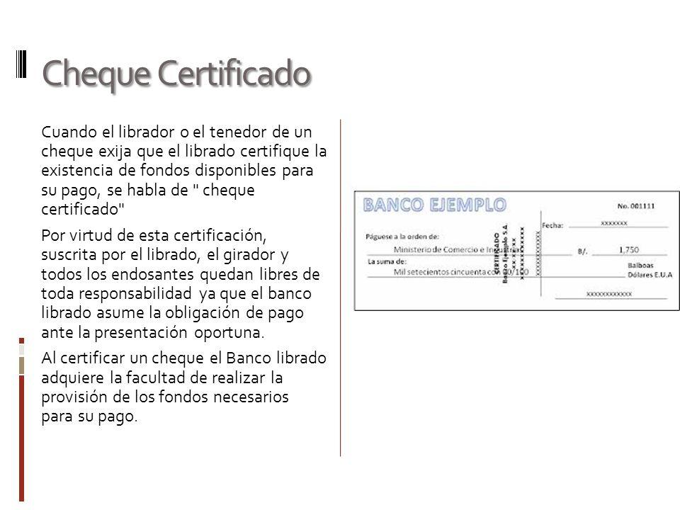 Cheque Certificado Cuando el librador o el tenedor de un cheque exija que el librado certifique la existencia de fondos disponibles para su pago, se h