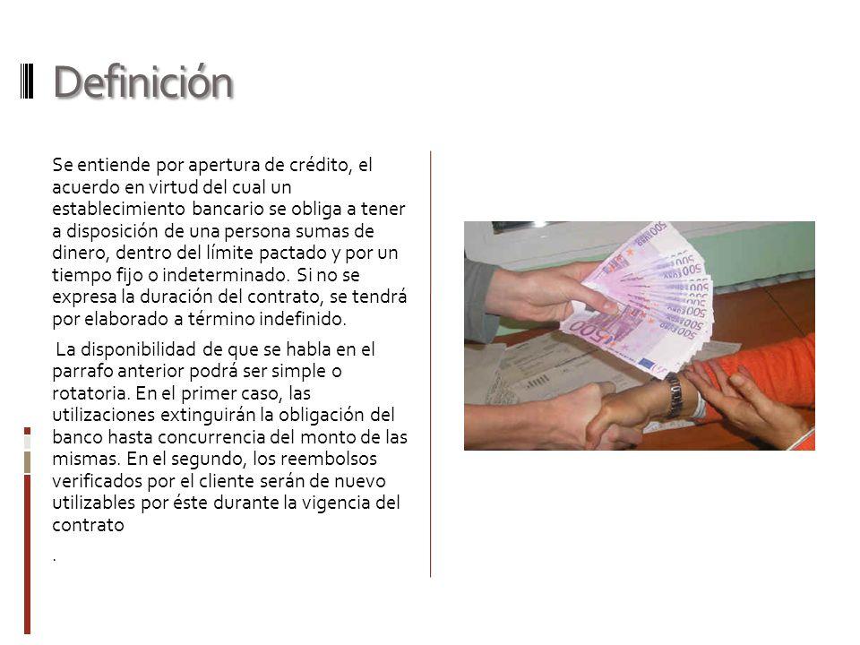 Definición Se entiende por apertura de crédito, el acuerdo en virtud del cual un establecimiento bancario se obliga a tener a disposición de una perso