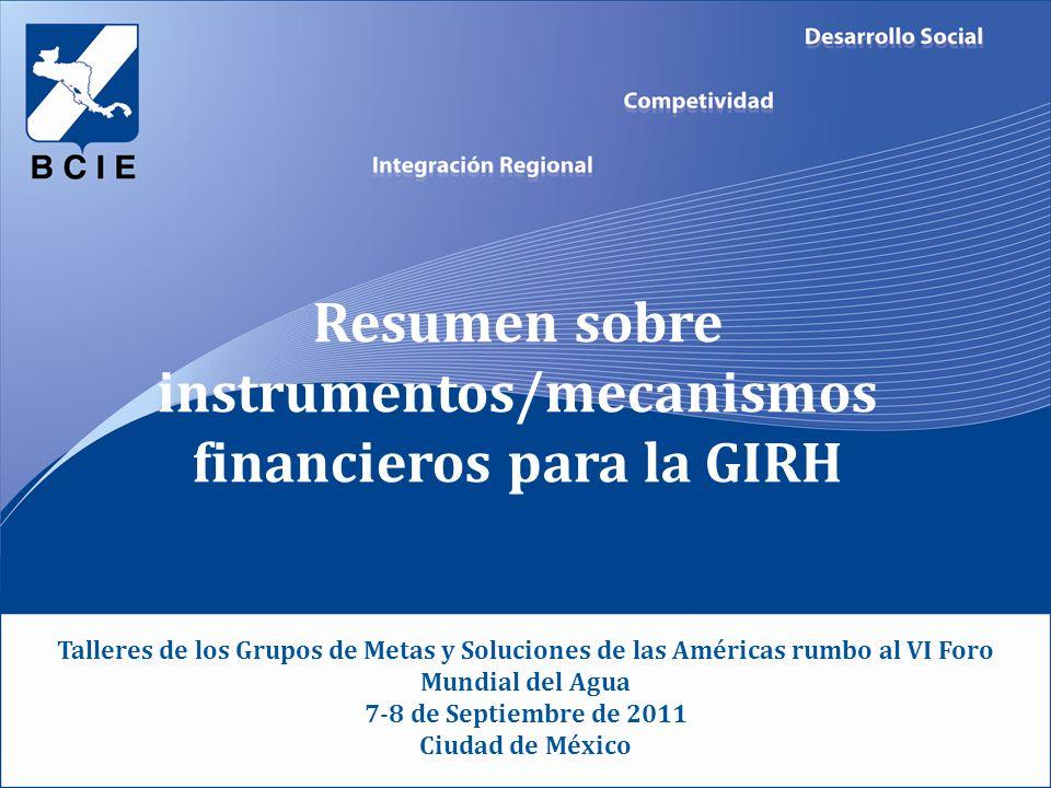 Resumen sobre instrumentos/mecanismos financieros para la GIRH Talleres de los Grupos de Metas y Soluciones de las Américas rumbo al VI Foro Mundial del Agua 7-8 de Septiembre de 2011 Ciudad de México