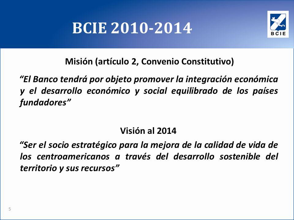 BCIE 2010-2014 5 Misión (artículo 2, Convenio Constitutivo) El Banco tendrá por objeto promover la integración económica y el desarrollo económico y social equilibrado de los países fundadores Visión al 2014 Ser el socio estratégico para la mejora de la calidad de vida de los centroamericanos a través del desarrollo sostenible del territorio y sus recursos