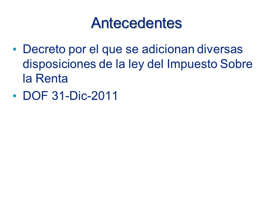 Antecedentes Decreto por el que se adicionan diversas disposiciones de la ley del Impuesto Sobre la Renta DOF 31-Dic-2011