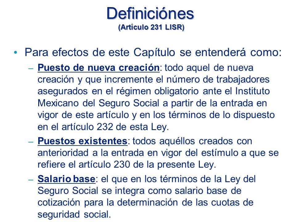 Definiciónes (Artículo 231 LISR) Para efectos de este Capítulo se entenderá como: – Puesto de nueva creación: todo aquel de nueva creación y que incremente el número de trabajadores asegurados en el régimen obligatorio ante el Instituto Mexicano del Seguro Social a partir de la entrada en vigor de este artículo y en los términos de lo dispuesto en el artículo 232 de esta Ley.