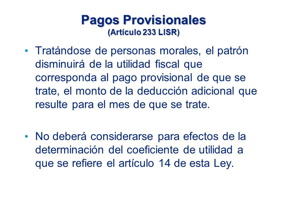Pagos Provisionales (Artículo 233 LISR) Tratándose de personas morales, el patrón disminuirá de la utilidad fiscal que corresponda al pago provisional de que se trate, el monto de la deducción adicional que resulte para el mes de que se trate.