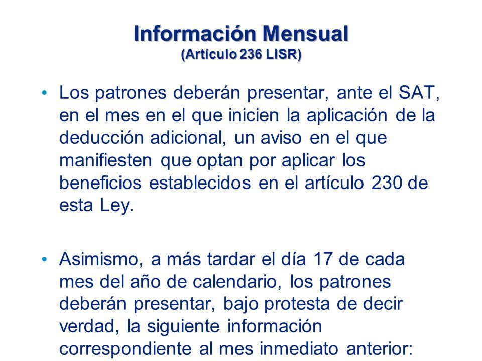Información Mensual (Artículo 236 LISR) Los patrones deberán presentar, ante el SAT, en el mes en el que inicien la aplicación de la deducción adicional, un aviso en el que manifiesten que optan por aplicar los beneficios establecidos en el artículo 230 de esta Ley.